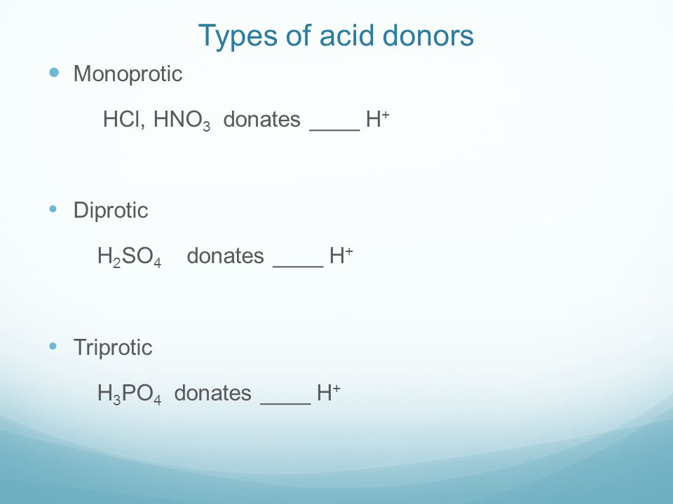 Types of acid donors Monoprotic HCl, HNO 3 donates ____ H +  Diprotic H 2 SO 4 donates ____ H +  Triprotic H 3 PO 4 donates ____ H +