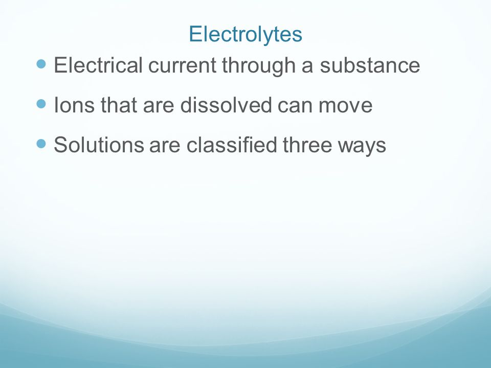 Electrolytes Electrical current through a substance Ions that are dissolved can move Solutions are classified three ways