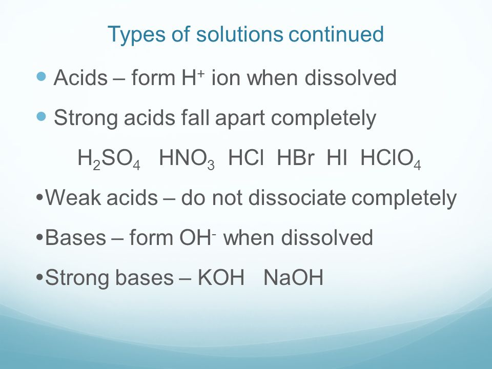 Types of solutions continued Acids – form H + ion when dissolved Strong acids fall apart completely H 2 SO 4 HNO 3 HCl HBr HI HClO 4  Weak acids – do not dissociate completely  Bases – form OH - when dissolved  Strong bases – KOH NaOH