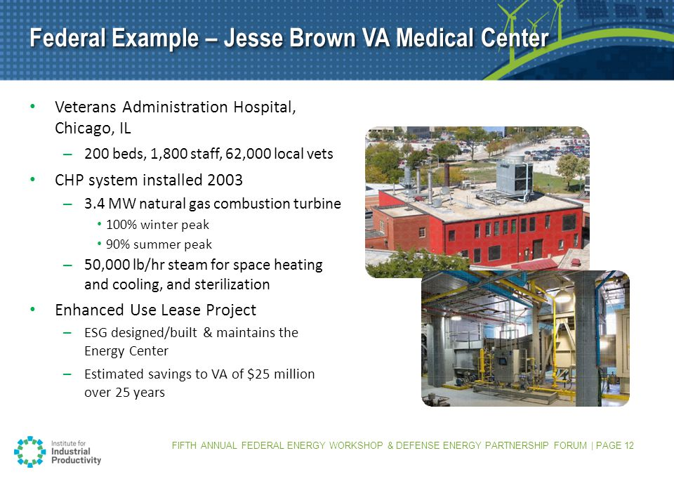 FIFTH ANNUAL FEDERAL ENERGY WORKSHOP & DEFENSE ENERGY PARTNERSHIP FORUM | PAGE 12 Federal Example – Jesse Brown VA Medical Center Veterans Administration Hospital, Chicago, IL – 200 beds, 1,800 staff, 62,000 local vets CHP system installed 2003 – 3.4 MW natural gas combustion turbine 100% winter peak 90% summer peak – 50,000 lb/hr steam for space heating and cooling, and sterilization Enhanced Use Lease Project – ESG designed/built & maintains the Energy Center – Estimated savings to VA of $25 million over 25 years