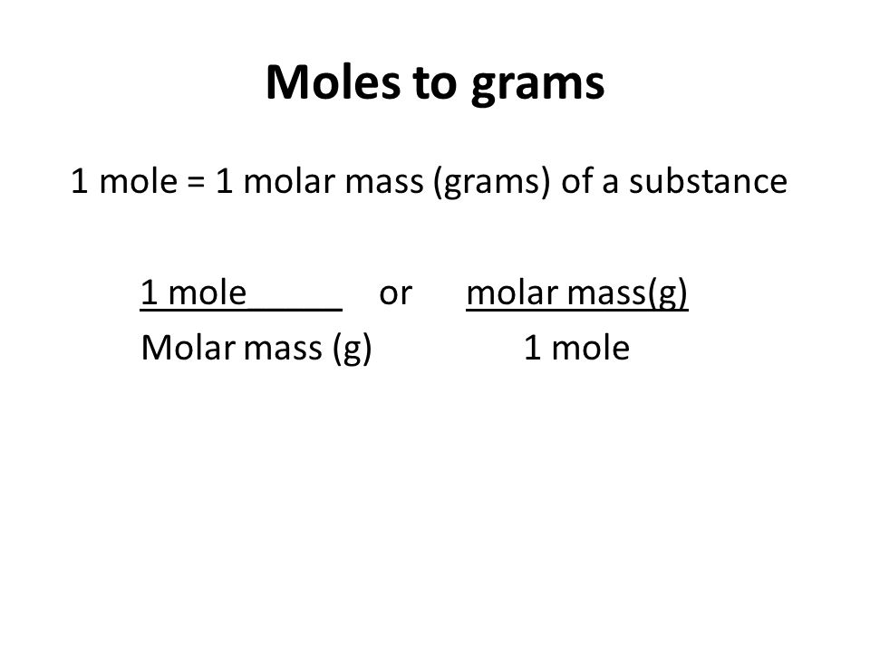 Moles to grams 1 mole = 1 molar mass (grams) of a substance 1 mole_____ or molar mass(g) Molar mass (g) 1 mole