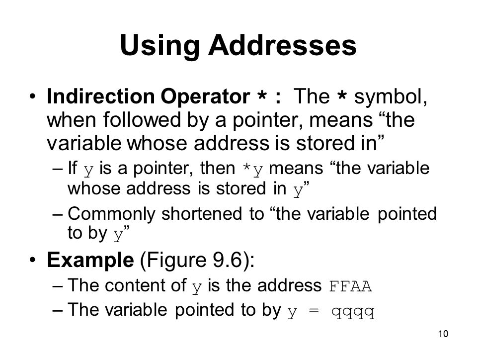 10 Using Addresses Indirection Operator * : The * symbol, when followed by a pointer, means the variable whose address is stored in –If y is a pointer, then *y means the variable whose address is stored in y –Commonly shortened to the variable pointed to by y Example (Figure 9.6): –The content of y is the address FFAA –The variable pointed to by y = qqqq