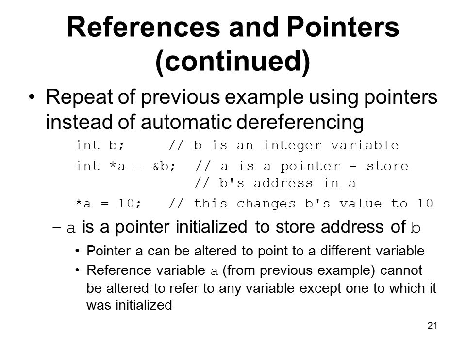 21 References and Pointers (continued) Repeat of previous example using pointers instead of automatic dereferencing int b; // b is an integer variable int *a = &b; // a is a pointer - store // b s address in a *a = 10; // this changes b s value to 10 –a is a pointer initialized to store address of b Pointer a can be altered to point to a different variable Reference variable a (from previous example) cannot be altered to refer to any variable except one to which it was initialized
