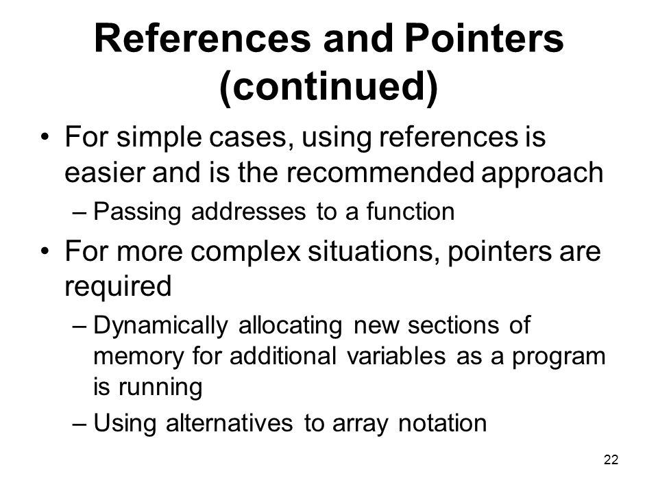 22 References and Pointers (continued) For simple cases, using references is easier and is the recommended approach –Passing addresses to a function For more complex situations, pointers are required –Dynamically allocating new sections of memory for additional variables as a program is running –Using alternatives to array notation