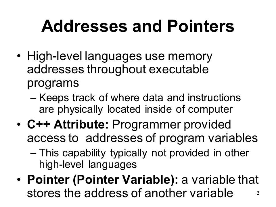 3 Addresses and Pointers High-level languages use memory addresses throughout executable programs –Keeps track of where data and instructions are physically located inside of computer C++ Attribute: Programmer provided access to addresses of program variables –This capability typically not provided in other high-level languages Pointer (Pointer Variable): a variable that stores the address of another variable