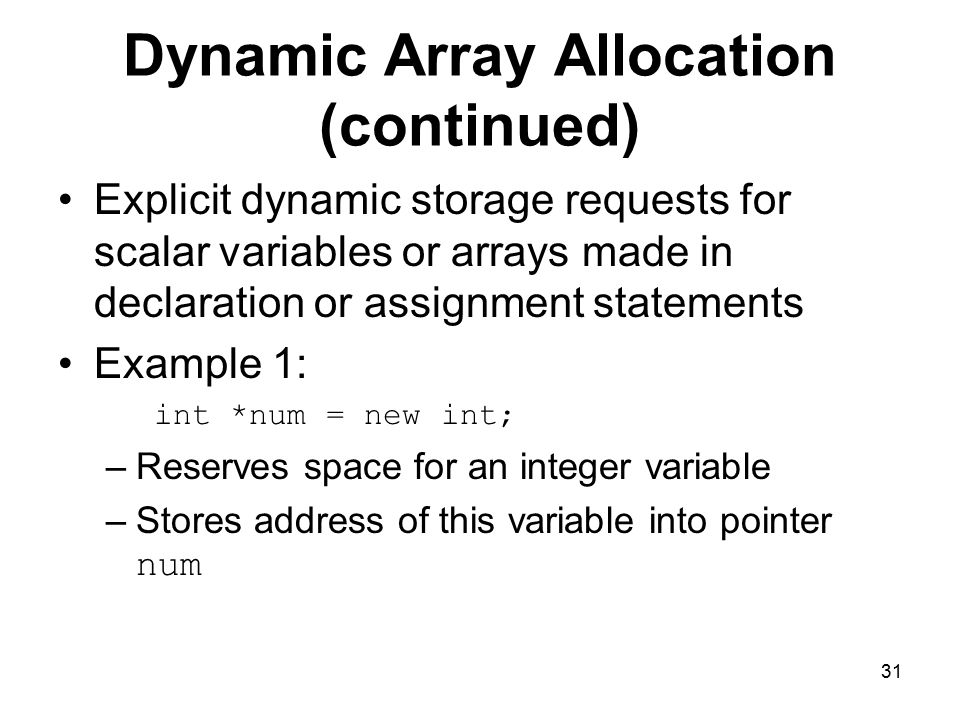 31 Dynamic Array Allocation (continued) Explicit dynamic storage requests for scalar variables or arrays made in declaration or assignment statements Example 1: int *num = new int; –Reserves space for an integer variable –Stores address of this variable into pointer num