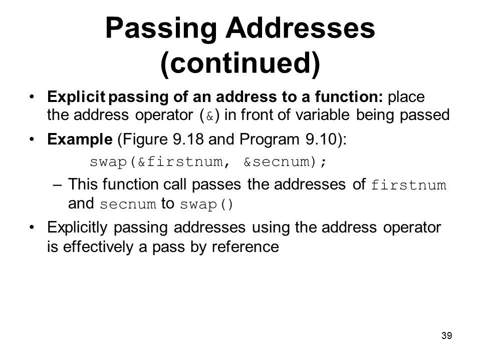 39 Passing Addresses (continued) Explicit passing of an address to a function: place the address operator ( & ) in front of variable being passed Example (Figure 9.18 and Program 9.10): swap(&firstnum, &secnum); –This function call passes the addresses of firstnum and secnum to swap() Explicitly passing addresses using the address operator is effectively a pass by reference