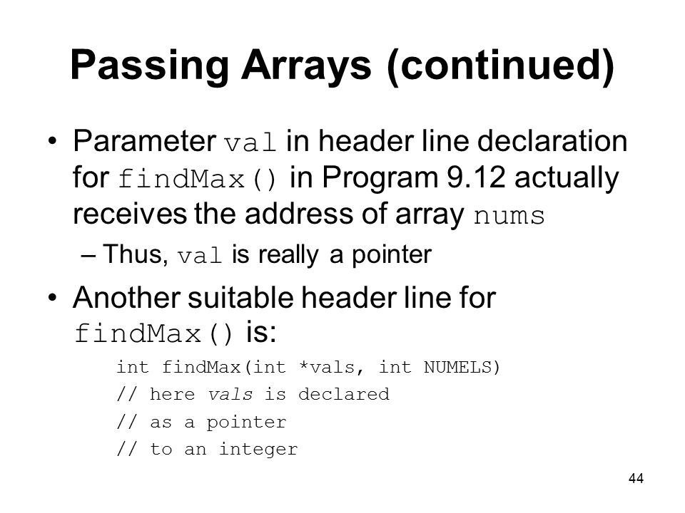 44 Passing Arrays (continued) Parameter val in header line declaration for findMax() in Program 9.12 actually receives the address of array nums –Thus, val is really a pointer Another suitable header line for findMax() is: int findMax(int *vals, int NUMELS) // here vals is declared // as a pointer // to an integer