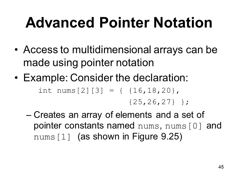 45 Advanced Pointer Notation Access to multidimensional arrays can be made using pointer notation Example: Consider the declaration: int nums[2][3] = { {16,18,20}, {25,26,27} }; –Creates an array of elements and a set of pointer constants named nums, nums[0] and nums[1] (as shown in Figure 9.25)
