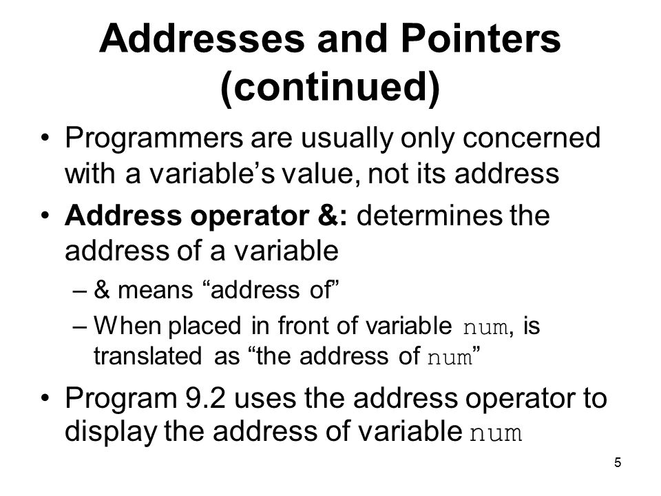 5 Addresses and Pointers (continued) Programmers are usually only concerned with a variable's value, not its address Address operator &: determines the address of a variable –& means address of –When placed in front of variable num, is translated as the address of num Program 9.2 uses the address operator to display the address of variable num
