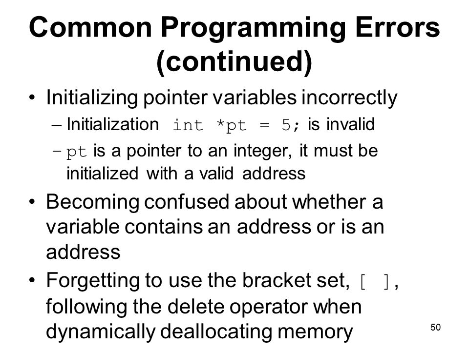 50 Common Programming Errors (continued) Initializing pointer variables incorrectly –Initialization int *pt = 5; is invalid –pt is a pointer to an integer, it must be initialized with a valid address Becoming confused about whether a variable contains an address or is an address Forgetting to use the bracket set, [ ], following the delete operator when dynamically deallocating memory