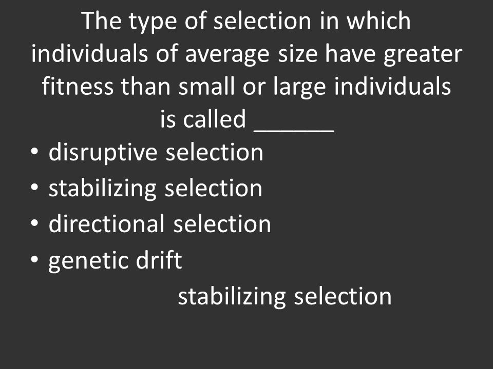 The type of selection in which individuals of average size have greater fitness than small or large individuals is called ______ disruptive selection stabilizing selection directional selection genetic drift stabilizing selection