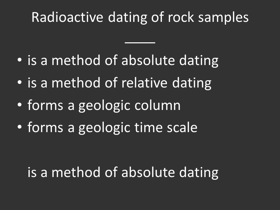 Radioactive dating of rock samples ____ is a method of absolute dating is a method of relative dating forms a geologic column forms a geologic time scale is a method of absolute dating