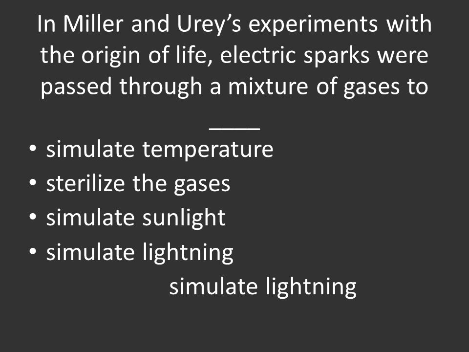 In Miller and Urey's experiments with the origin of life, electric sparks were passed through a mixture of gases to ____ simulate temperature sterilize the gases simulate sunlight simulate lightning
