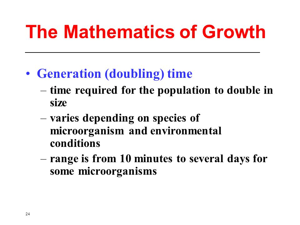24 The Mathematics of Growth Generation (doubling) time –time required for the population to double in size –varies depending on species of microorganism and environmental conditions –range is from 10 minutes to several days for some microorganisms