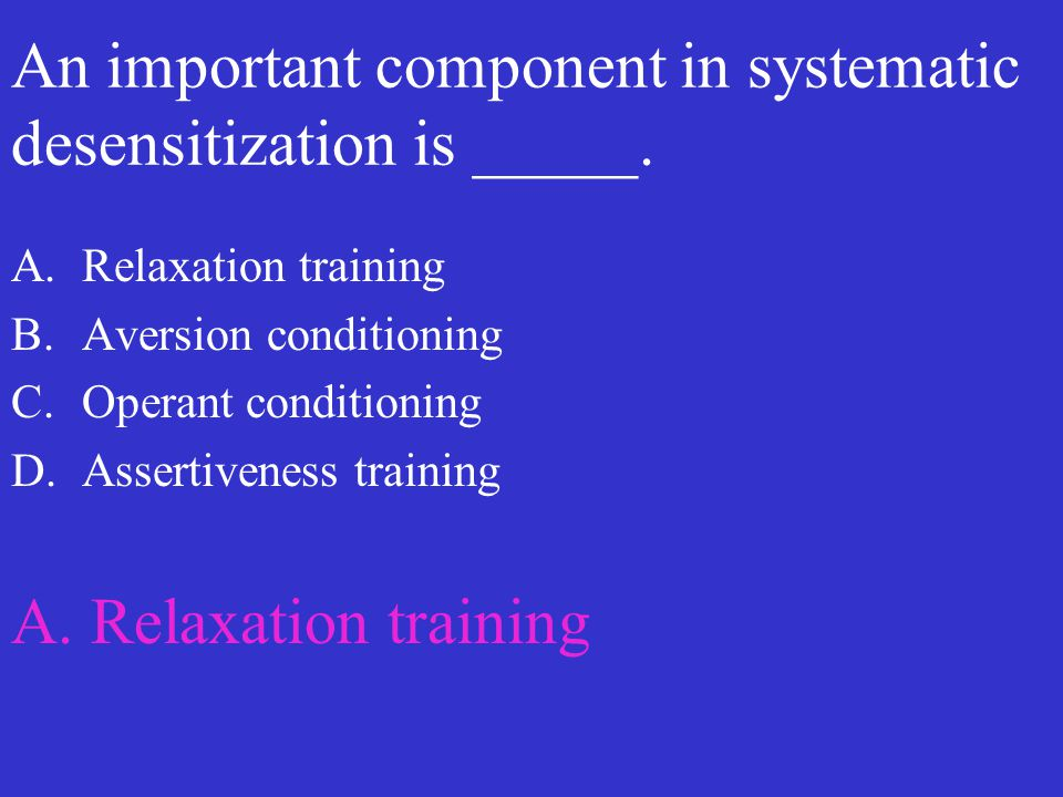 An important component in systematic desensitization is _____. A.Relaxation training B.Aversion conditioning C.Operant conditioning D.Assertiveness tr