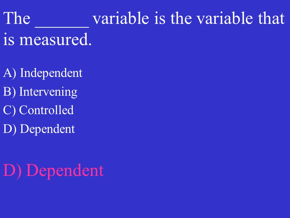The ______ variable is the variable that is measured. A) Independent B) Intervening C) Controlled D) Dependent