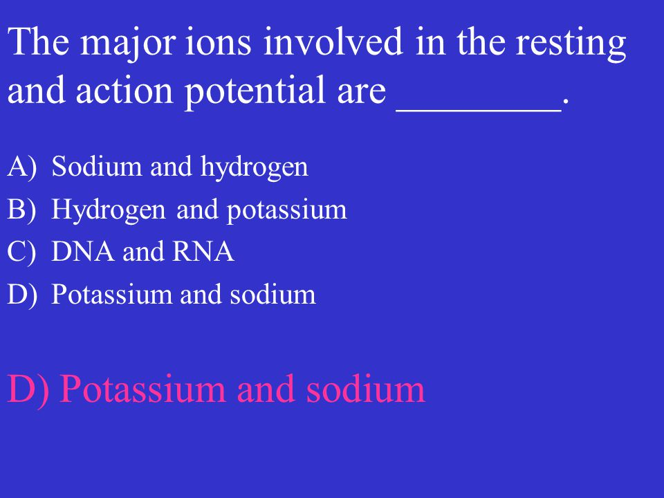 The major ions involved in the resting and action potential are ________. A)Sodium and hydrogen B)Hydrogen and potassium C)DNA and RNA D)Potassium and