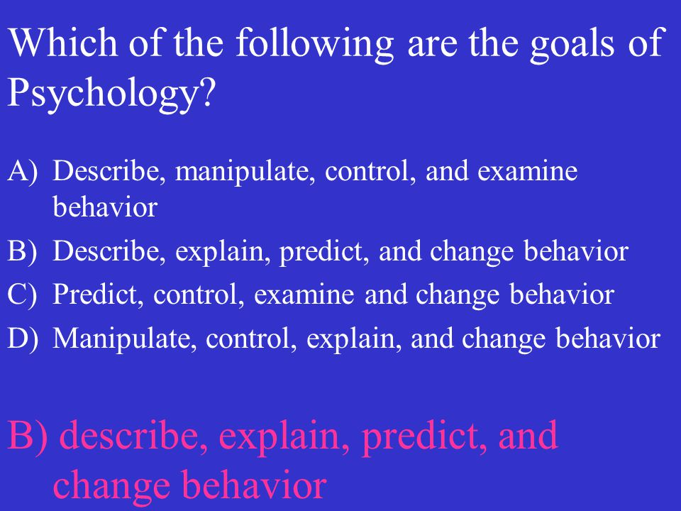 Which of the following are the goals of Psychology? A)Describe, manipulate, control, and examine behavior B)Describe, explain, predict, and change beh