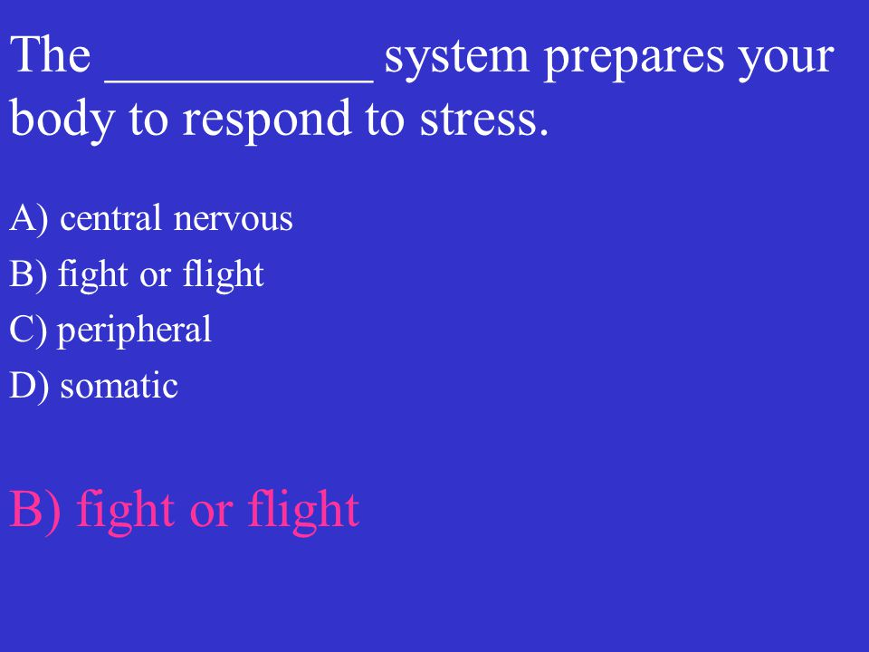 The __________ system prepares your body to respond to stress. A) central nervous B) fight or flight C) peripheral D) somatic B) fight or flight