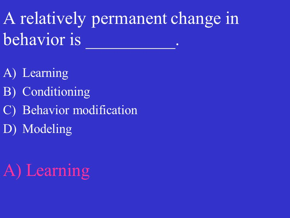 A relatively permanent change in behavior is __________. A)Learning B)Conditioning C)Behavior modification D)Modeling A) Learning