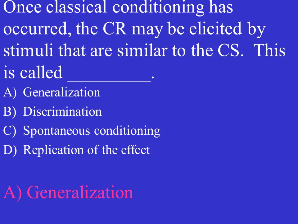 Once classical conditioning has occurred, the CR may be elicited by stimuli that are similar to the CS. This is called _________. A)Generalization B)D