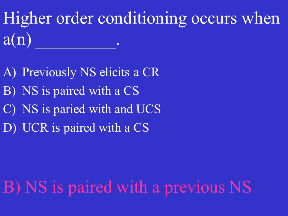Higher order conditioning occurs when a(n) _________. A)Previously NS elicits a CR B)NS is paired with a CS C)NS is paried with and UCS D)UCR is paire