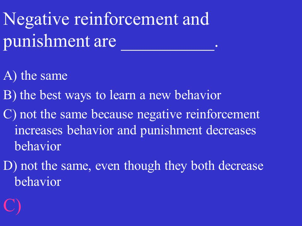 Negative reinforcement and punishment are __________. A) the same B) the best ways to learn a new behavior C) not the same because negative reinforcem