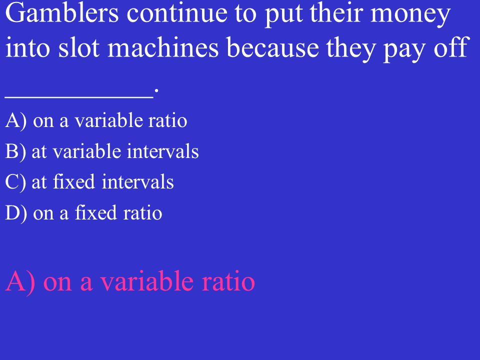 Gamblers continue to put their money into slot machines because they pay off __________. A) on a variable ratio B) at variable intervals C) at fixed i