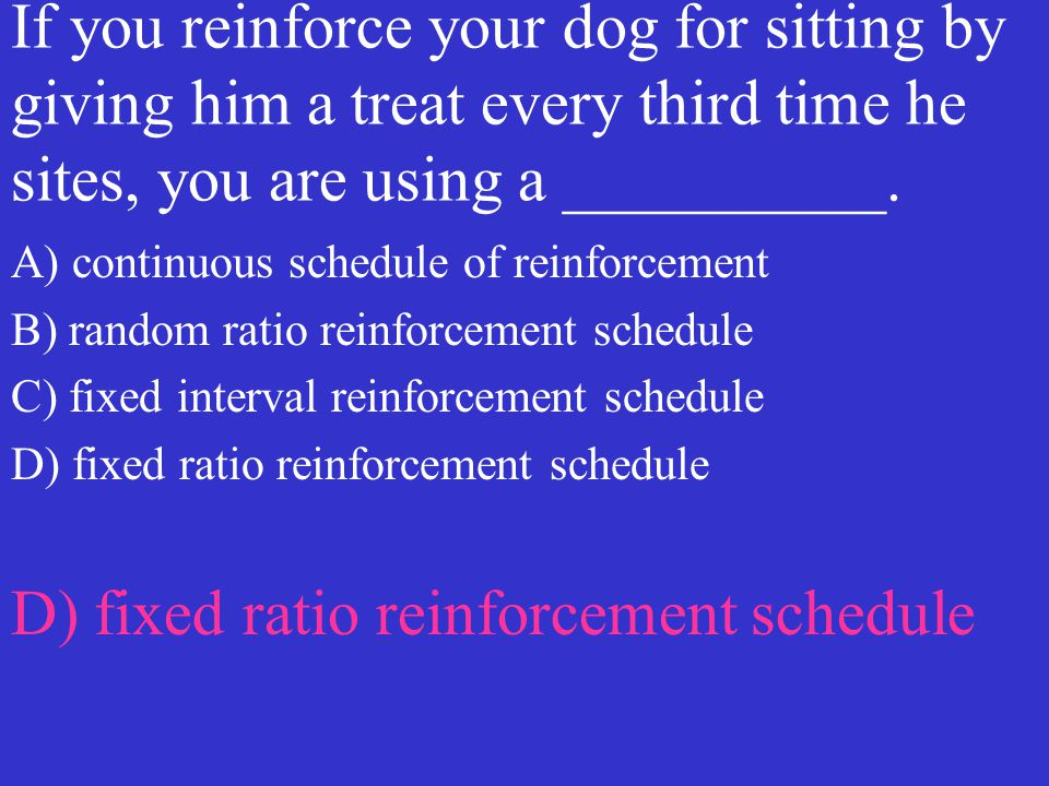 If you reinforce your dog for sitting by giving him a treat every third time he sites, you are using a __________. A) continuous schedule of reinforce