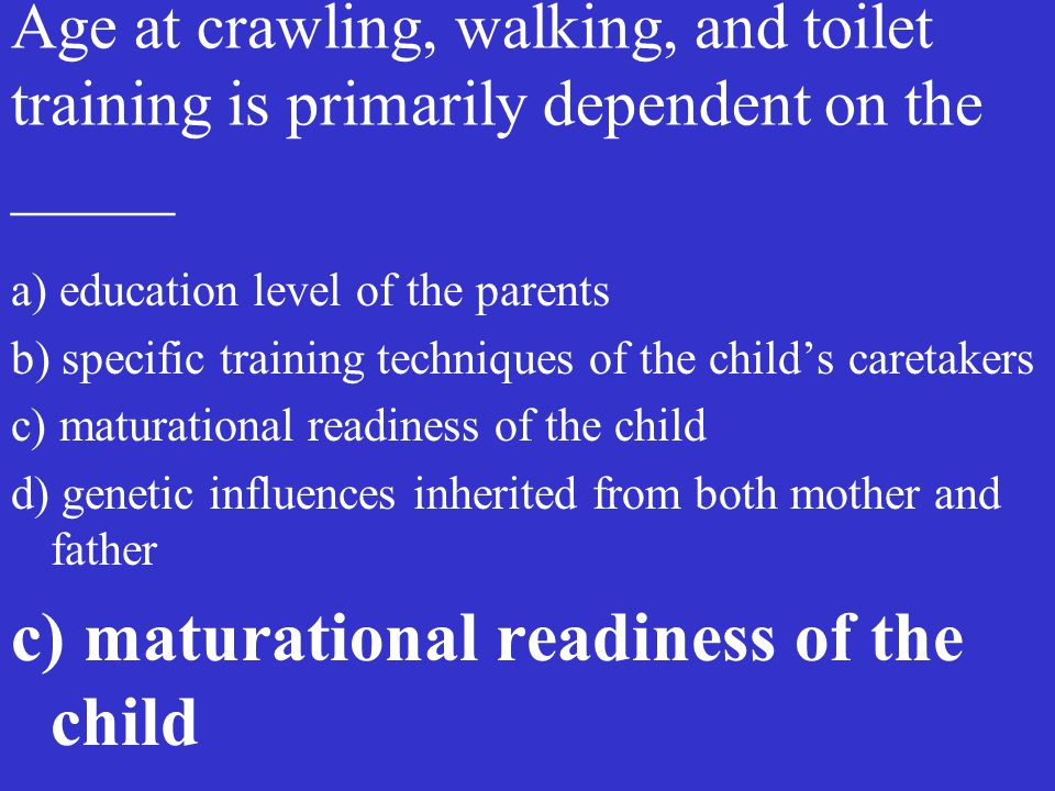 Age at crawling, walking, and toilet training is primarily dependent on the _____ a) education level of the parents b) specific training techniques of