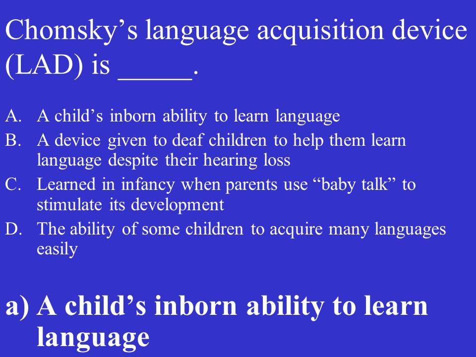 Chomsky's language acquisition device (LAD) is _____. A.A child's inborn ability to learn language B.A device given to deaf children to help them lear