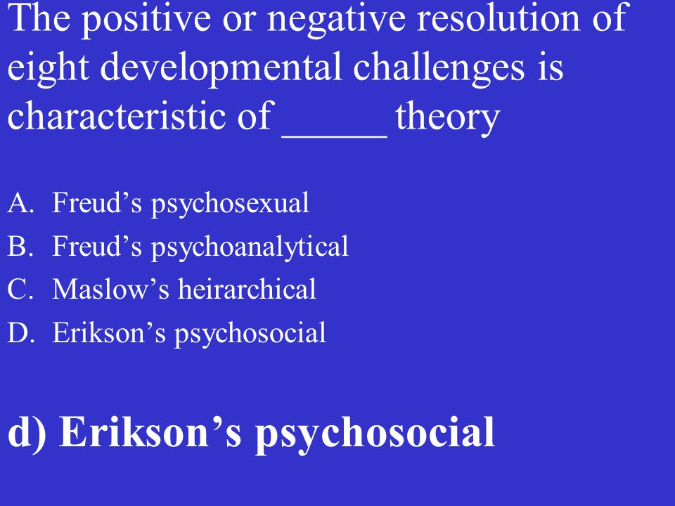 The positive or negative resolution of eight developmental challenges is characteristic of _____ theory A.Freud's psychosexual B.Freud's psychoanalyti