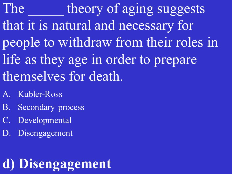 The _____ theory of aging suggests that it is natural and necessary for people to withdraw from their roles in life as they age in order to prepare th