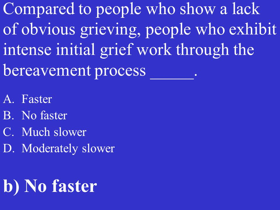 Compared to people who show a lack of obvious grieving, people who exhibit intense initial grief work through the bereavement process _____. A.Faster