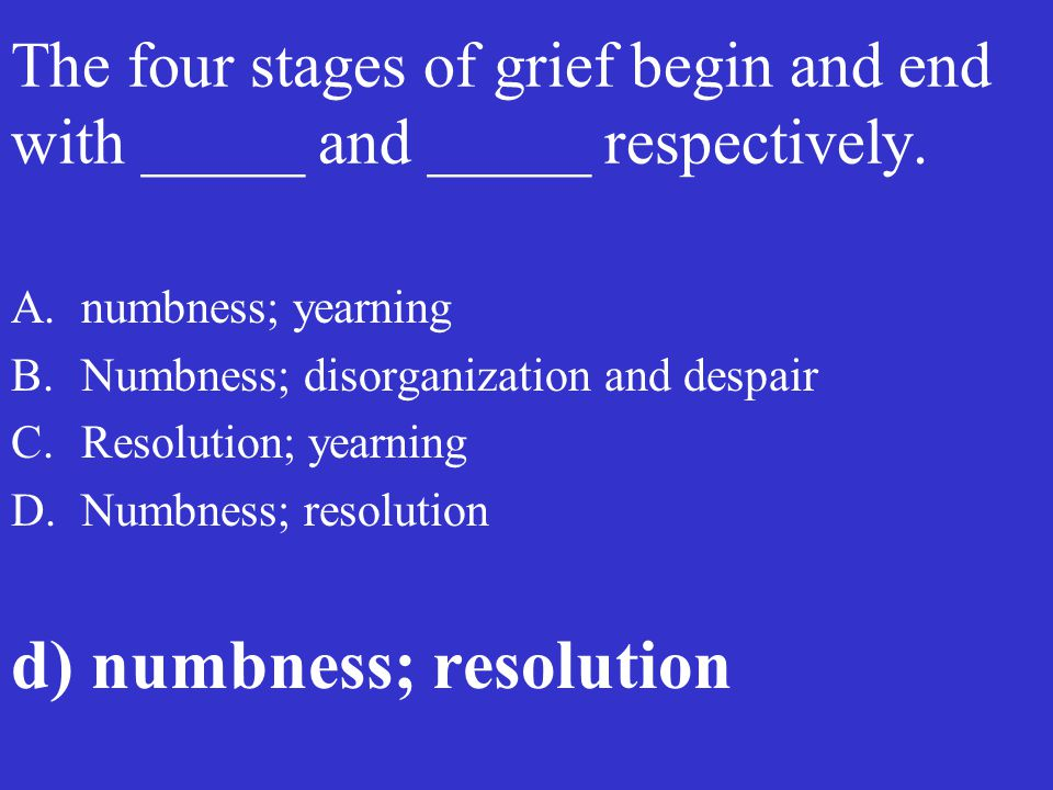 The four stages of grief begin and end with _____ and _____ respectively. A.numbness; yearning B.Numbness; disorganization and despair C.Resolution; y