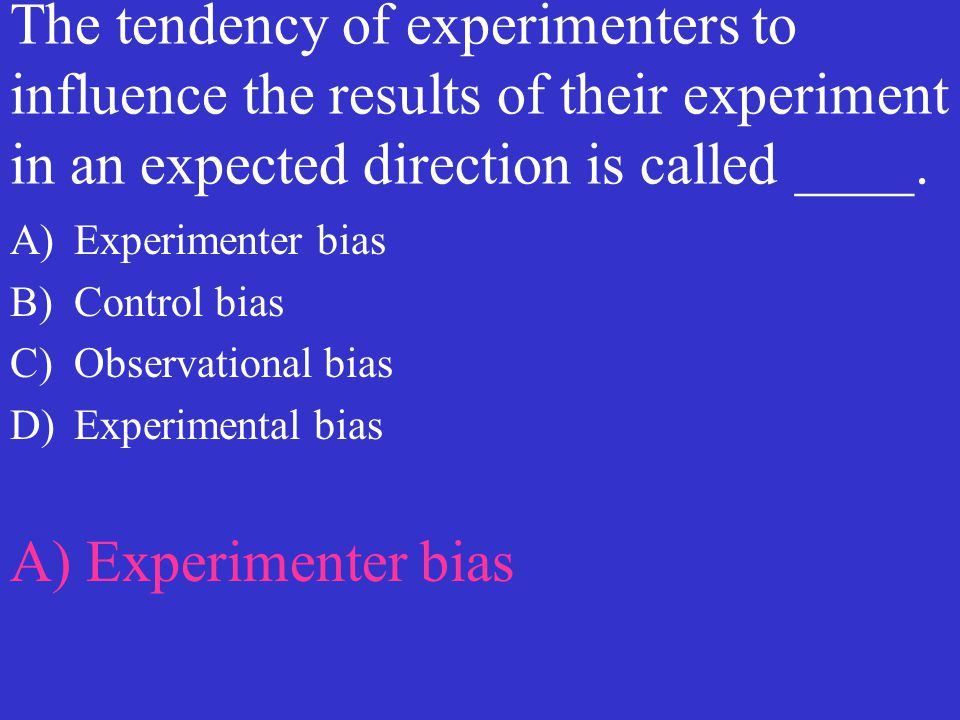 The tendency of experimenters to influence the results of their experiment in an expected direction is called ____. A)Experimenter bias B)Control bias