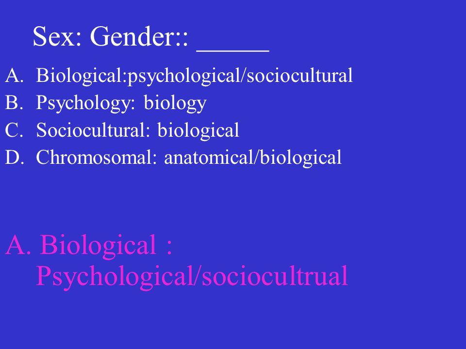 Sex: Gender:: _____ A.Biological:psychological/sociocultural B.Psychology: biology C.Sociocultural: biological D.Chromosomal: anatomical/biological A.