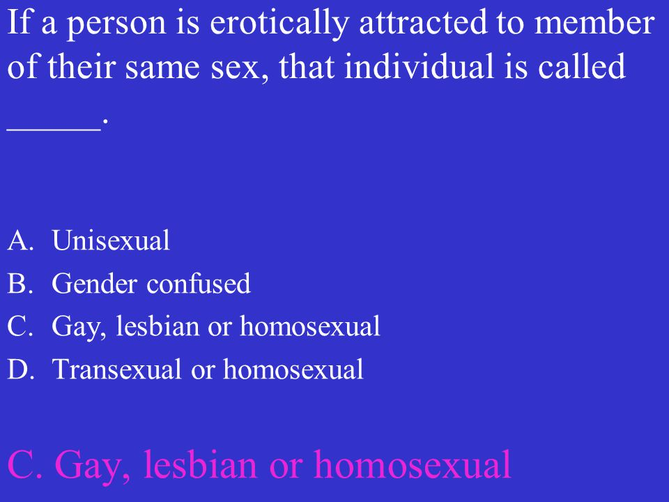 If a person is erotically attracted to member of their same sex, that individual is called _____. A.Unisexual B.Gender confused C.Gay, lesbian or homo