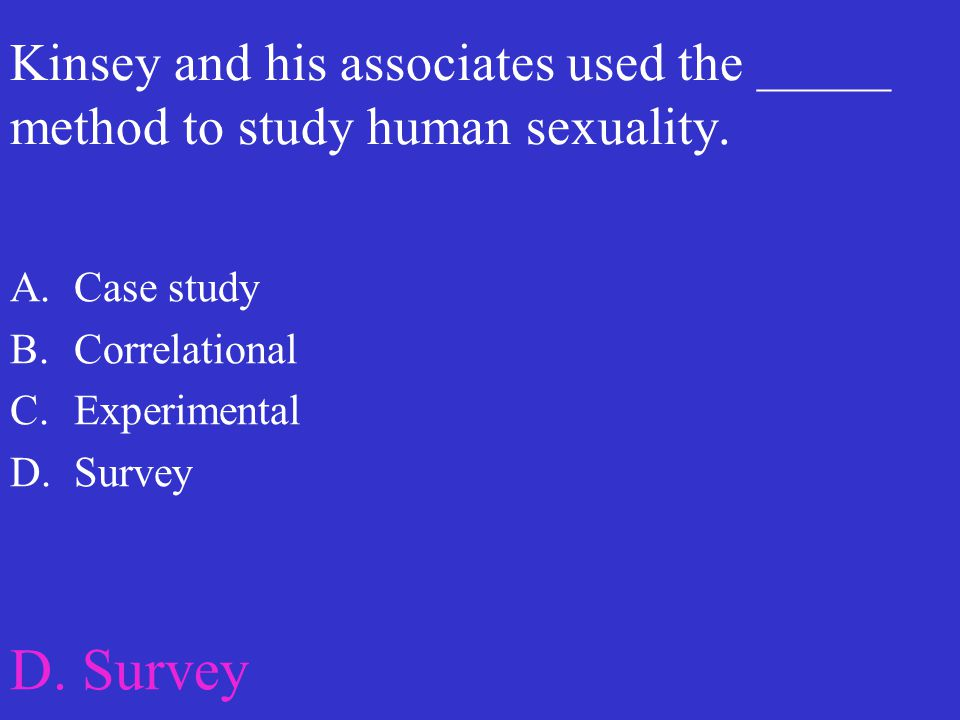 Kinsey and his associates used the _____ method to study human sexuality. A.Case study B.Correlational C.Experimental D.Survey