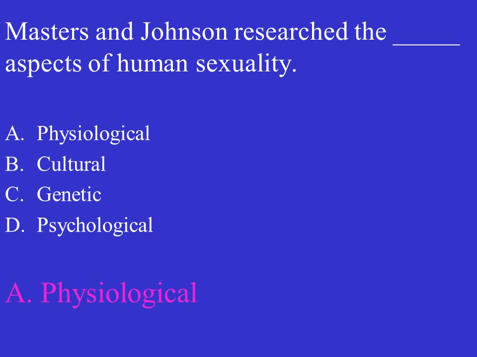 Masters and Johnson researched the _____ aspects of human sexuality. A.Physiological B.Cultural C.Genetic D.Psychological A. Physiological