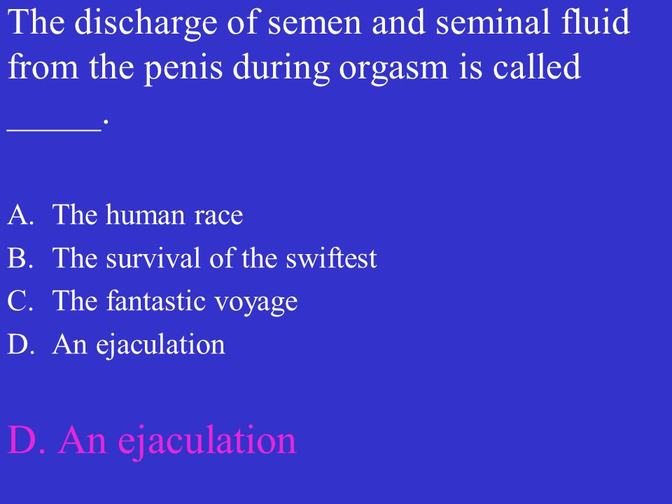 The discharge of semen and seminal fluid from the penis during orgasm is called _____. A.The human race B.The survival of the swiftest C.The fantastic