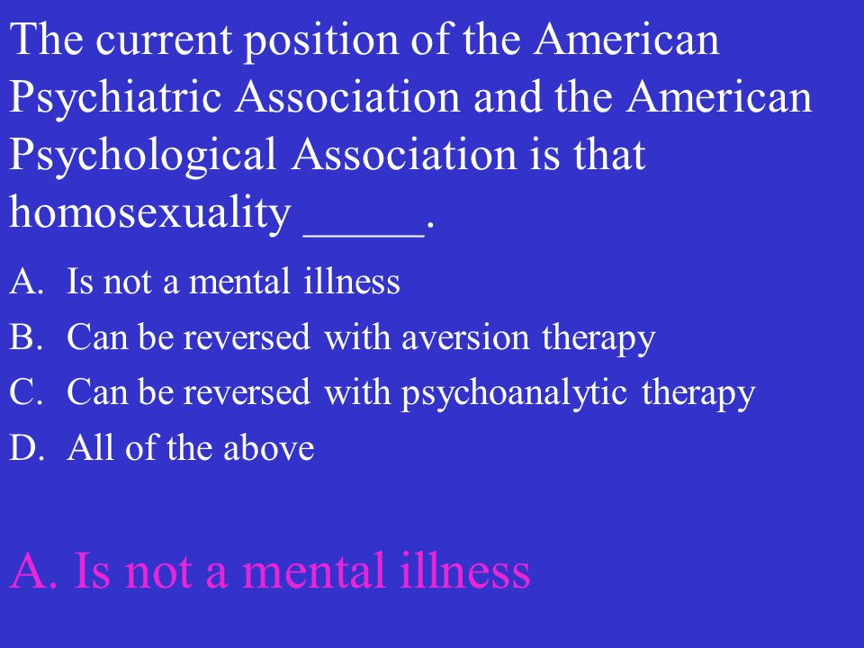 The current position of the American Psychiatric Association and the American Psychological Association is that homosexuality _____. A.Is not a mental