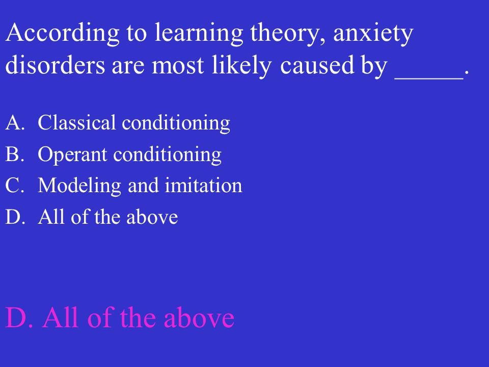 According to learning theory, anxiety disorders are most likely caused by _____. A.Classical conditioning B.Operant conditioning C.Modeling and imitat