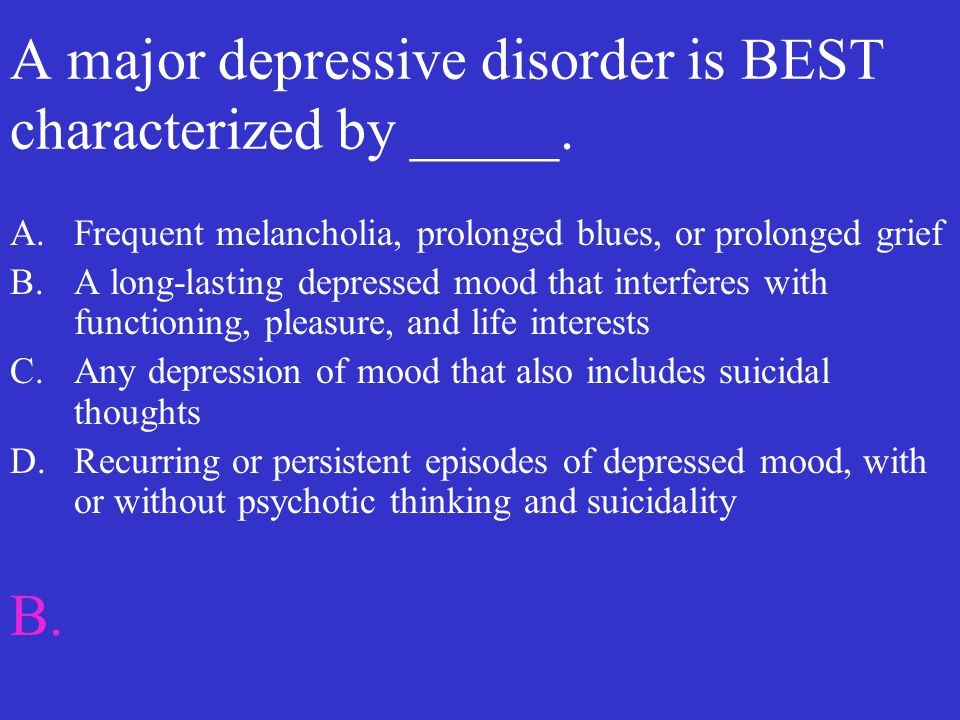 A major depressive disorder is BEST characterized by _____. A.Frequent melancholia, prolonged blues, or prolonged grief B.A long-lasting depressed moo