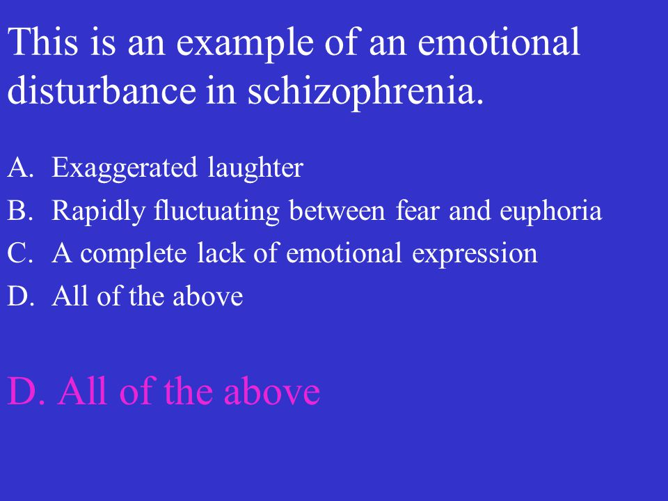 This is an example of an emotional disturbance in schizophrenia. A.Exaggerated laughter B.Rapidly fluctuating between fear and euphoria C.A complete l