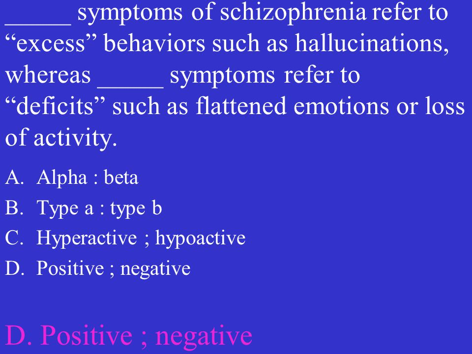 """_____ symptoms of schizophrenia refer to """"excess"""" behaviors such as hallucinations, whereas _____ symptoms refer to """"deficits"""" such as flattened emoti"""