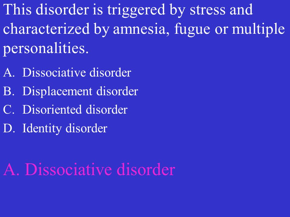 This disorder is triggered by stress and characterized by amnesia, fugue or multiple personalities. A.Dissociative disorder B.Displacement disorder C.