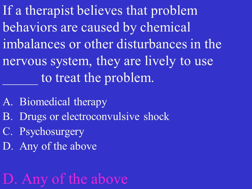 If a therapist believes that problem behaviors are caused by chemical imbalances or other disturbances in the nervous system, they are lively to use _