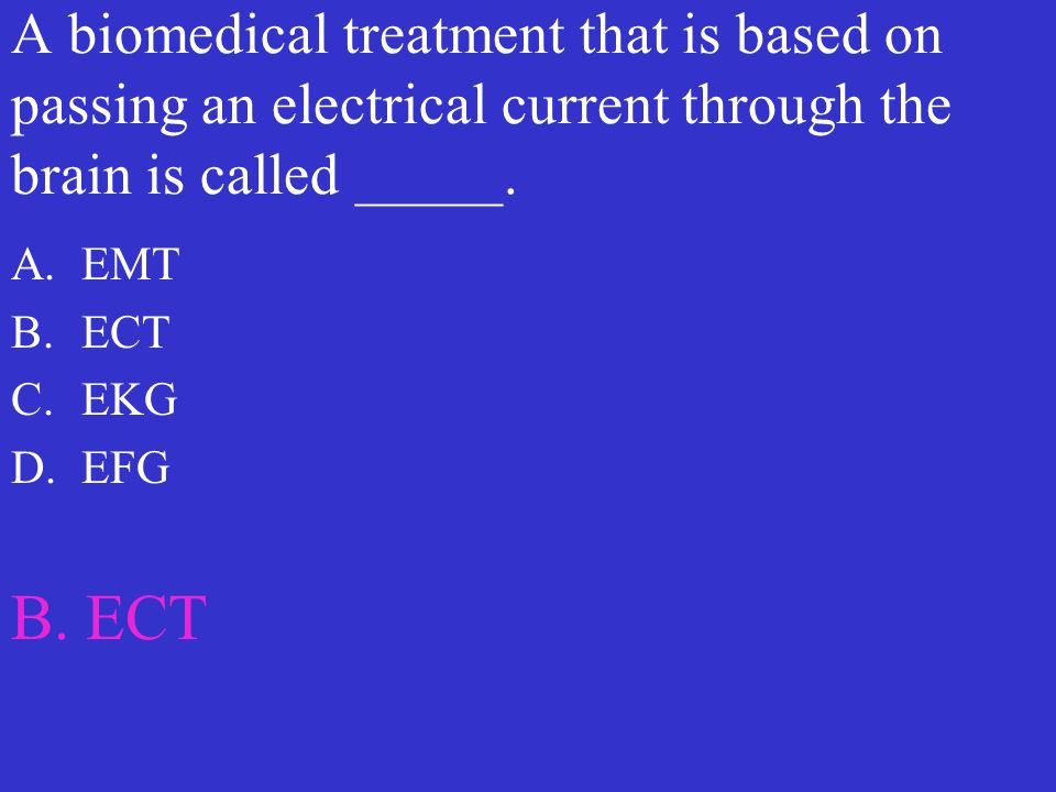 A biomedical treatment that is based on passing an electrical current through the brain is called _____. A.EMT B.ECT C.EKG D.EFG B. ECT